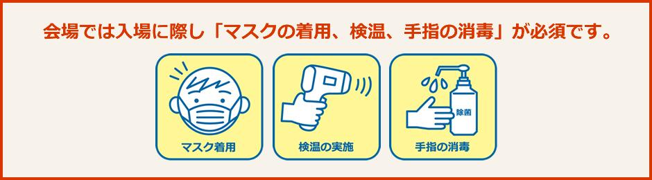 会場では入場に際し「マスクの着用、検温、手指の消毒」が必須です。