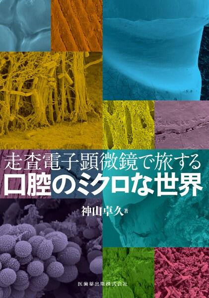 走査電子顕微鏡で旅する口腔のミクロな世界 神山卓久 著の写真